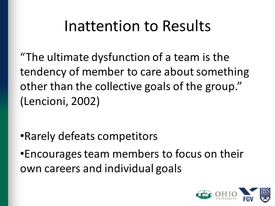 Inattention to Results The ultimate dysfunction of a team is the tendency of member to care about something other than the collective goals of the group. (Lencioni, 2002) Rarely defeats competitors Encourages team members to focus on their own careers and individual goals