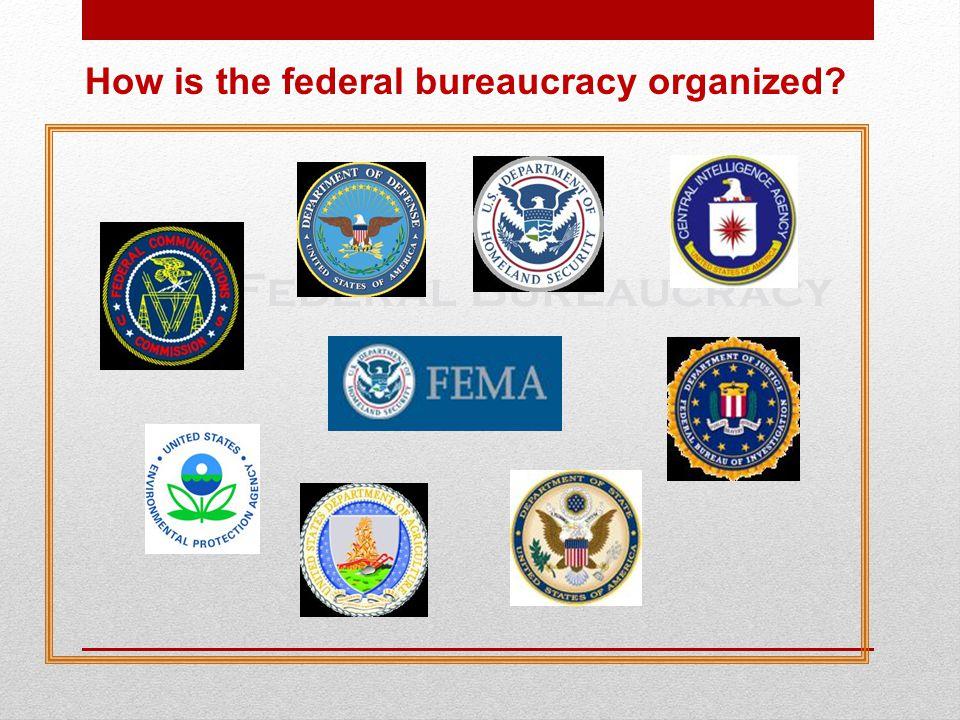 The Federal Bureaucracy How is the federal bureaucracy organized?