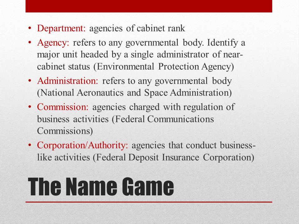 The Name Game Department: agencies of cabinet rank Agency: refers to any governmental body.