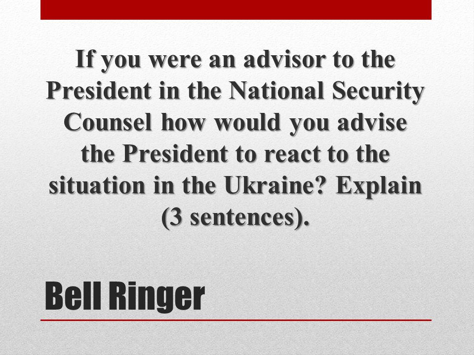 Bell Ringer If you were an advisor to the President in the National Security Counsel how would you advise the President to react to the situation in the Ukraine.