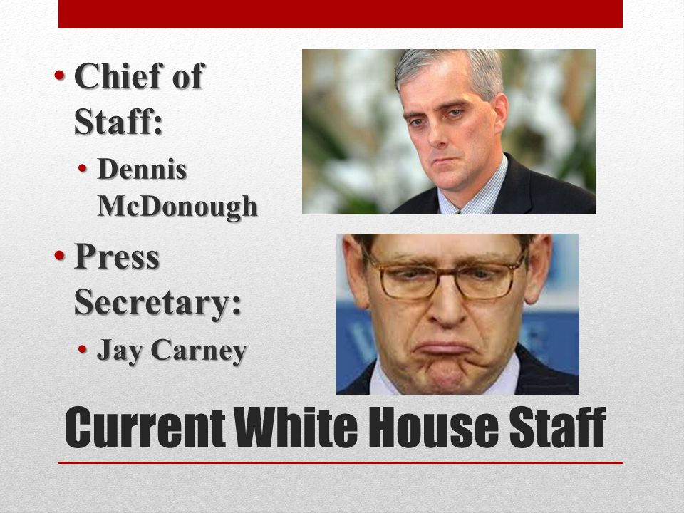 Current White House Staff Chief of Staff: Chief of Staff: Dennis McDonough Dennis McDonough Press Secretary: Press Secretary: Jay Carney Jay Carney