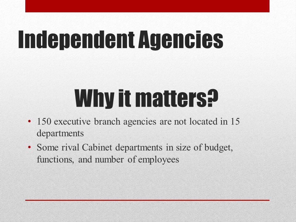 Independent Agencies Why it matters.