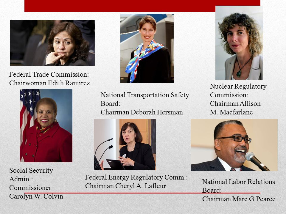 Federal Trade Commission: Chairwoman Edith Ramirez National Transportation Safety Board: Chairman Deborah Hersman Nuclear Regulatory Commission: Chairman Allison M.