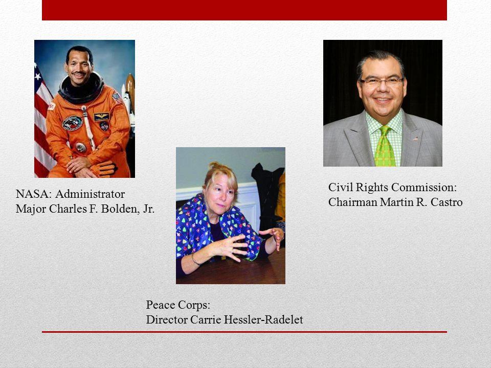 NASA: Administrator Major Charles F. Bolden, Jr. Peace Corps: Director Carrie Hessler-Radelet Civil Rights Commission: Chairman Martin R. Castro