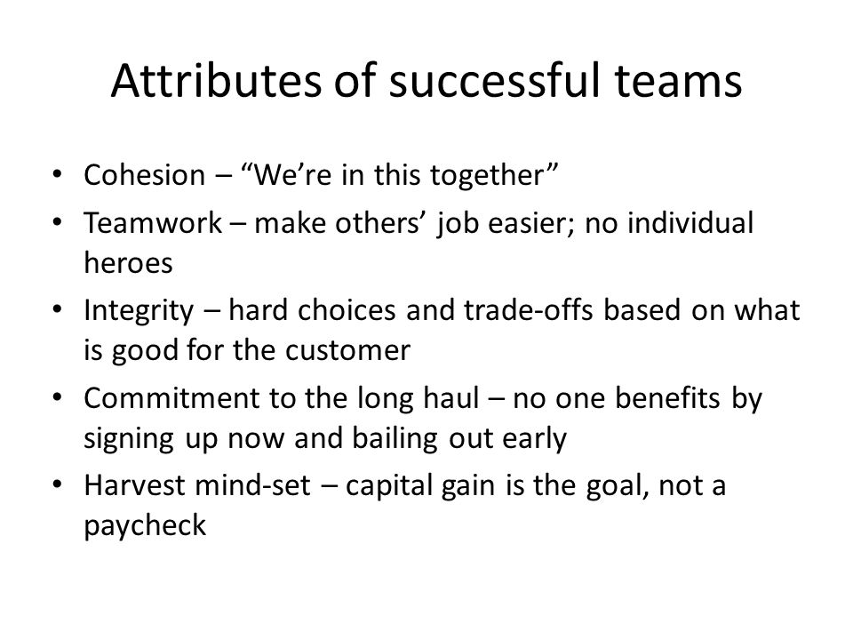 Attributes of successful teams Cohesion – We're in this together Teamwork – make others' job easier; no individual heroes Integrity – hard choices and trade-offs based on what is good for the customer Commitment to the long haul – no one benefits by signing up now and bailing out early Harvest mind-set – capital gain is the goal, not a paycheck