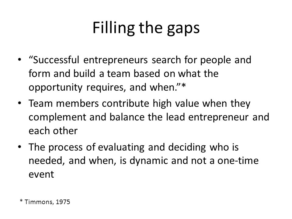 Filling the gaps Successful entrepreneurs search for people and form and build a team based on what the opportunity requires, and when. * Team members contribute high value when they complement and balance the lead entrepreneur and each other The process of evaluating and deciding who is needed, and when, is dynamic and not a one-time event * Timmons, 1975