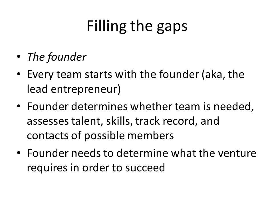 Filling the gaps The founder Every team starts with the founder (aka, the lead entrepreneur) Founder determines whether team is needed, assesses talent, skills, track record, and contacts of possible members Founder needs to determine what the venture requires in order to succeed