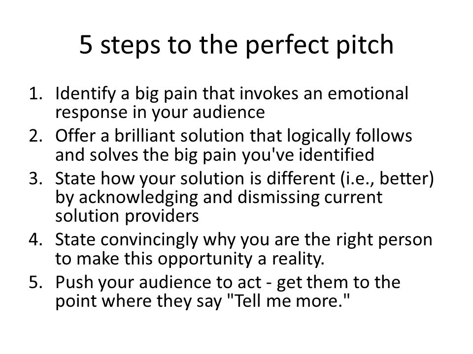 5 steps to the perfect pitch 1.Identify a big pain that invokes an emotional response in your audience 2.Offer a brilliant solution that logically fol