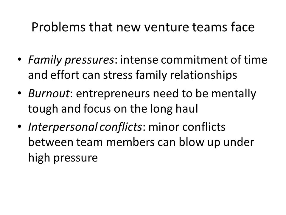 Problems that new venture teams face Family pressures: intense commitment of time and effort can stress family relationships Burnout: entrepreneurs ne