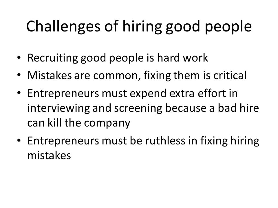 Challenges of hiring good people Recruiting good people is hard work Mistakes are common, fixing them is critical Entrepreneurs must expend extra effort in interviewing and screening because a bad hire can kill the company Entrepreneurs must be ruthless in fixing hiring mistakes