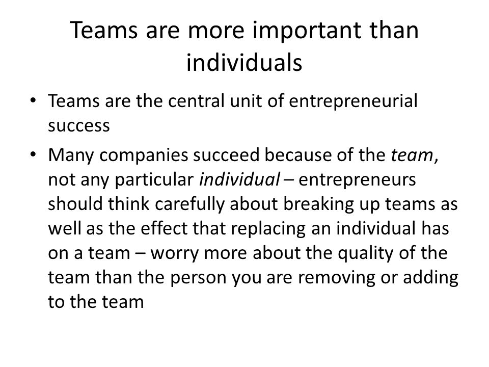 Teams are more important than individuals Teams are the central unit of entrepreneurial success Many companies succeed because of the team, not any particular individual – entrepreneurs should think carefully about breaking up teams as well as the effect that replacing an individual has on a team – worry more about the quality of the team than the person you are removing or adding to the team
