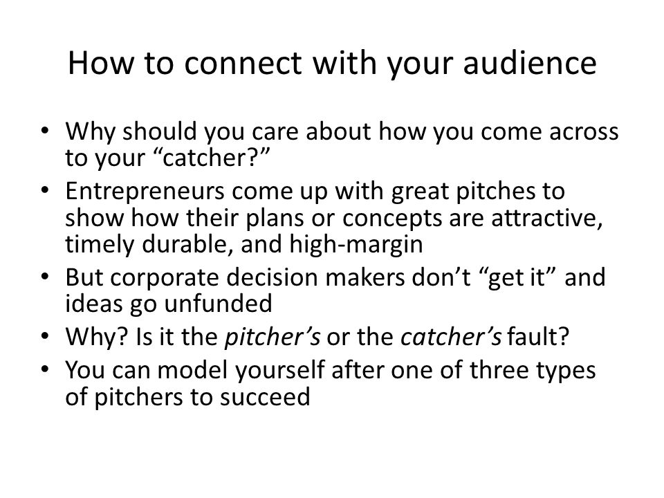 How to connect with your audience Why should you care about how you come across to your catcher Entrepreneurs come up with great pitches to show how their plans or concepts are attractive, timely durable, and high-margin But corporate decision makers don't get it and ideas go unfunded Why.