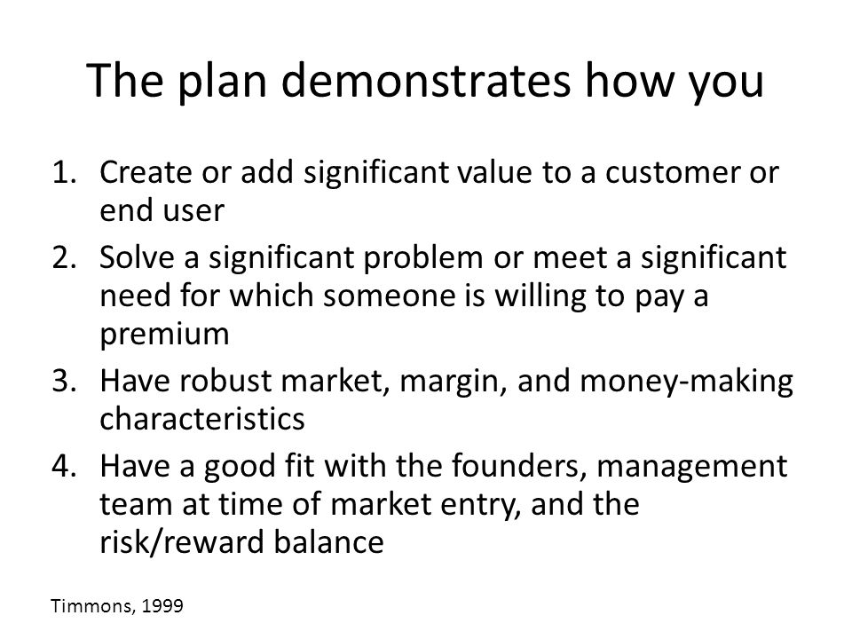 The plan demonstrates how you 1.Create or add significant value to a customer or end user 2.Solve a significant problem or meet a significant need for which someone is willing to pay a premium 3.Have robust market, margin, and money-making characteristics 4.Have a good fit with the founders, management team at time of market entry, and the risk/reward balance Timmons, 1999