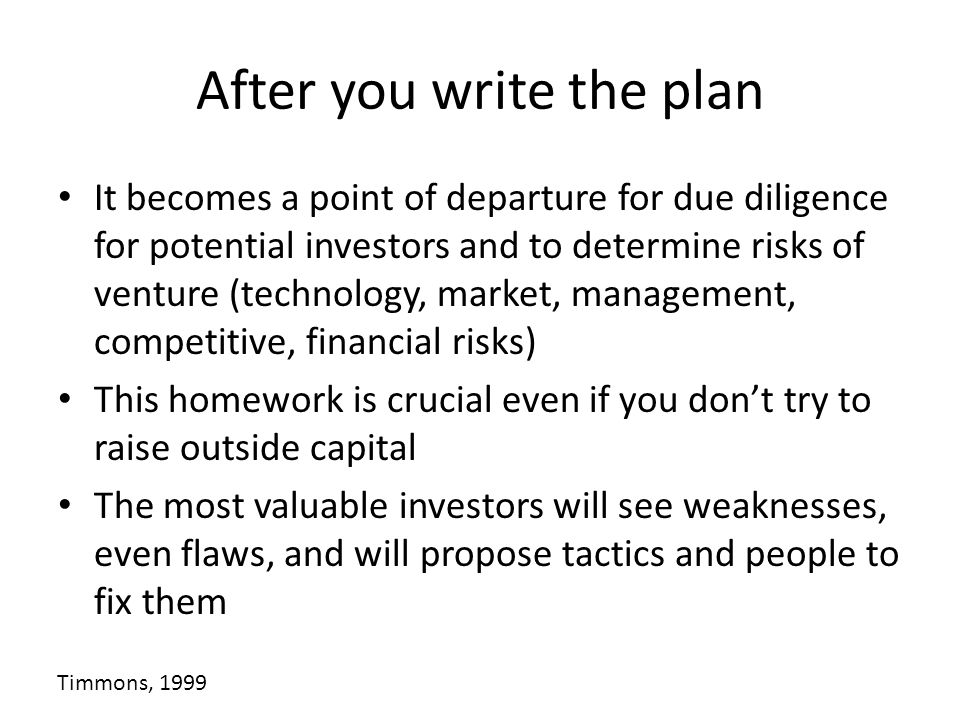 After you write the plan It becomes a point of departure for due diligence for potential investors and to determine risks of venture (technology, mark