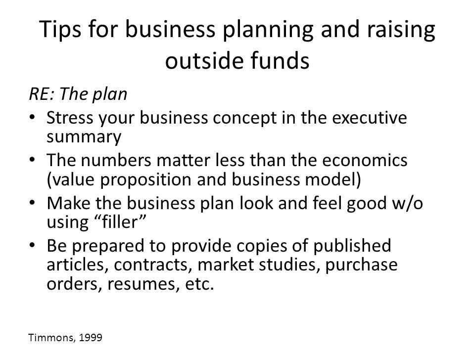 Tips for business planning and raising outside funds RE: The plan Stress your business concept in the executive summary The numbers matter less than the economics (value proposition and business model) Make the business plan look and feel good w/o using filler Be prepared to provide copies of published articles, contracts, market studies, purchase orders, resumes, etc.