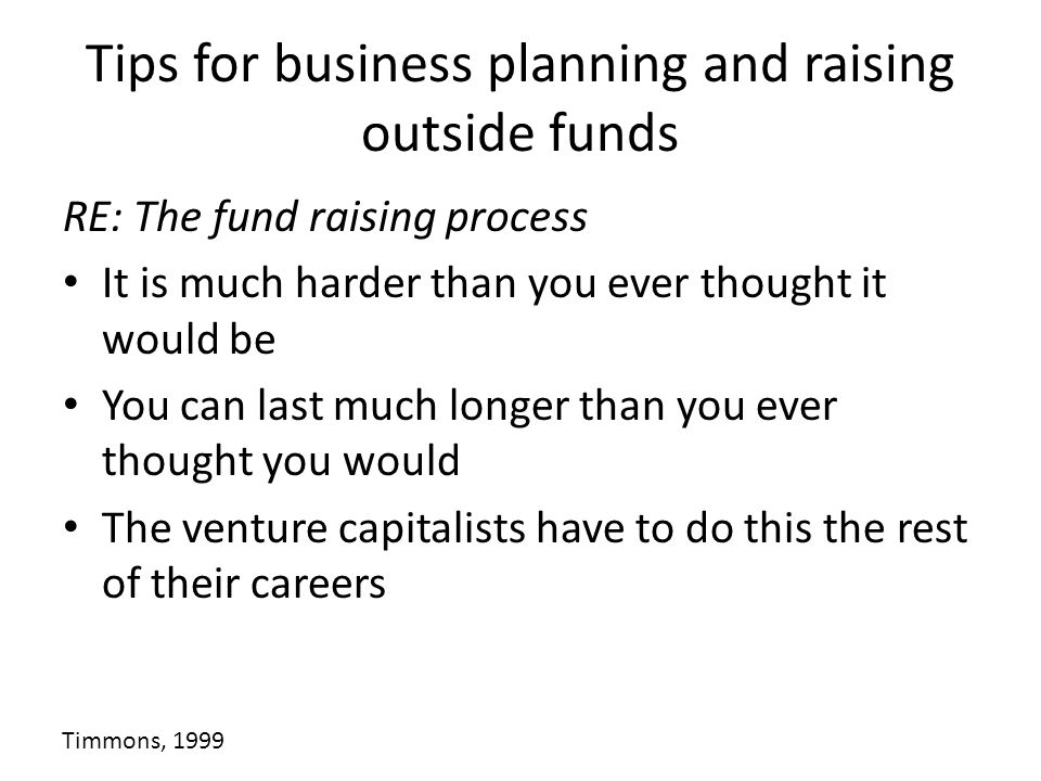 Tips for business planning and raising outside funds RE: The fund raising process It is much harder than you ever thought it would be You can last muc
