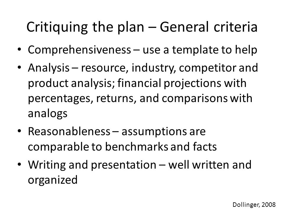 Critiquing the plan – General criteria Comprehensiveness – use a template to help Analysis – resource, industry, competitor and product analysis; financial projections with percentages, returns, and comparisons with analogs Reasonableness – assumptions are comparable to benchmarks and facts Writing and presentation – well written and organized Dollinger, 2008