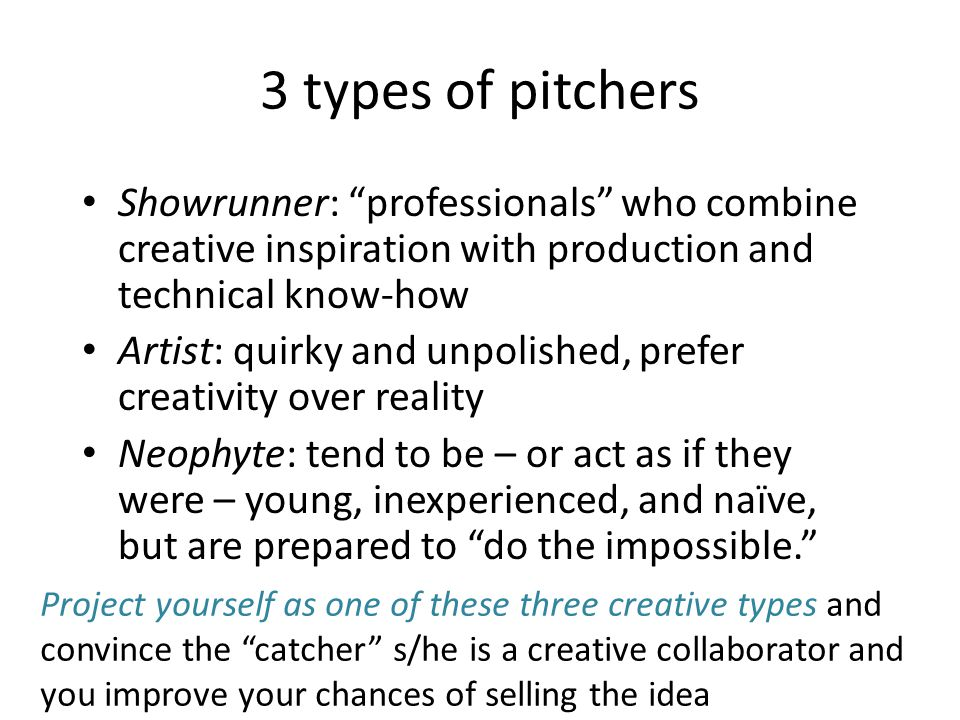 3 types of pitchers Showrunner: professionals who combine creative inspiration with production and technical know-how Artist: quirky and unpolished, prefer creativity over reality Neophyte: tend to be – or act as if they were – young, inexperienced, and naïve, but are prepared to do the impossible. Project yourself as one of these three creative types and convince the catcher s/he is a creative collaborator and you improve your chances of selling the idea
