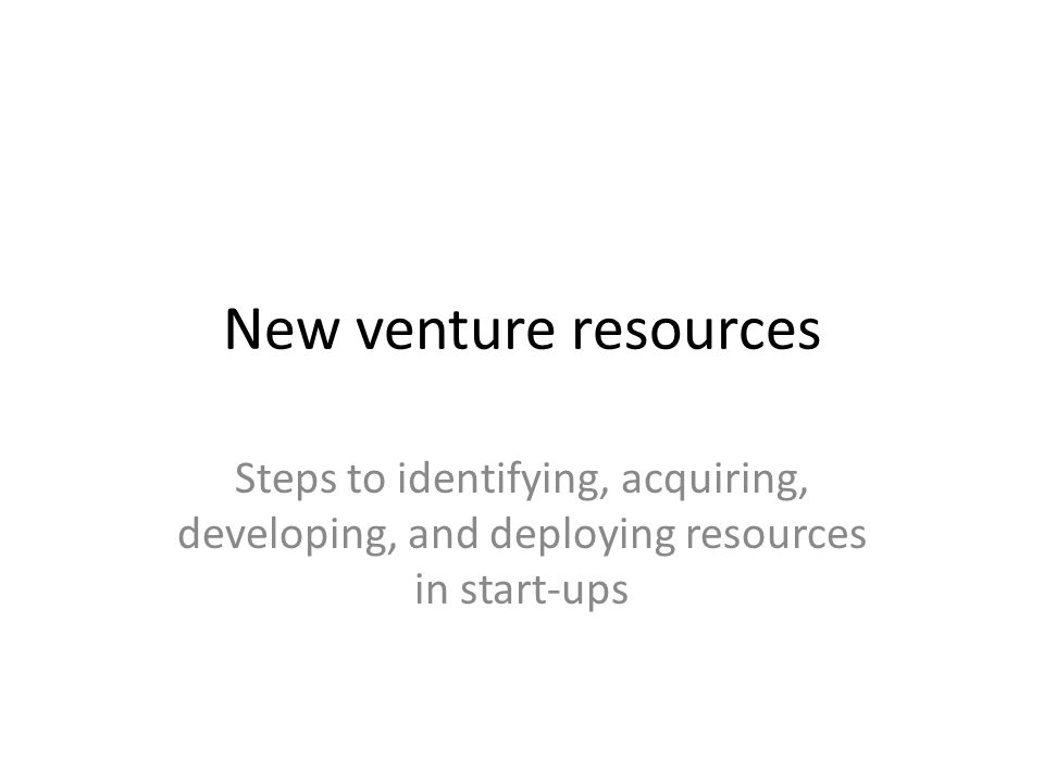 New venture resources Steps to identifying, acquiring, developing, and deploying resources in start-ups
