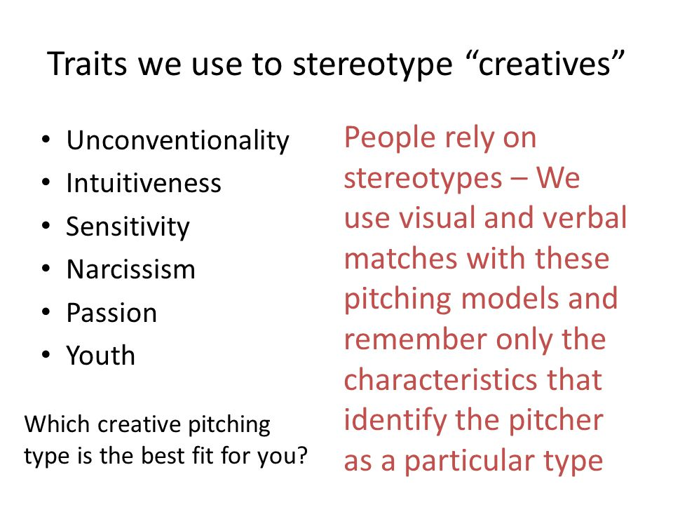 Traits we use to stereotype creatives Unconventionality Intuitiveness Sensitivity Narcissism Passion Youth People rely on stereotypes – We use visual and verbal matches with these pitching models and remember only the characteristics that identify the pitcher as a particular type Which creative pitching type is the best fit for you?