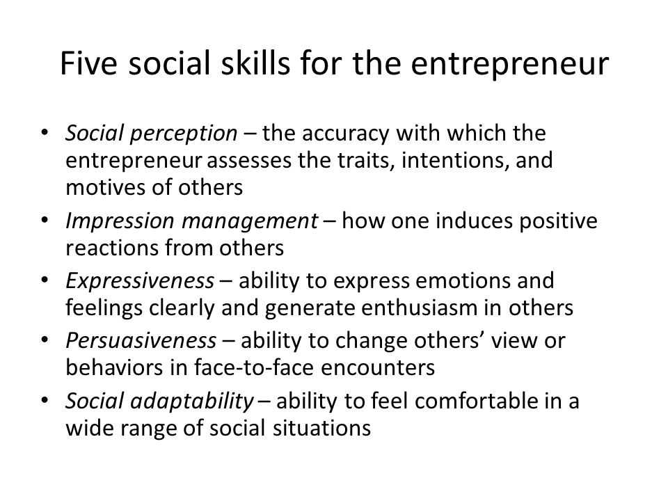 Five social skills for the entrepreneur Social perception – the accuracy with which the entrepreneur assesses the traits, intentions, and motives of others Impression management – how one induces positive reactions from others Expressiveness – ability to express emotions and feelings clearly and generate enthusiasm in others Persuasiveness – ability to change others' view or behaviors in face-to-face encounters Social adaptability – ability to feel comfortable in a wide range of social situations