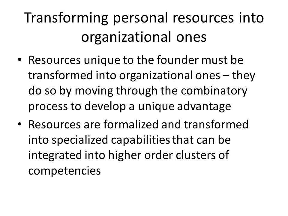 Transforming personal resources into organizational ones Resources unique to the founder must be transformed into organizational ones – they do so by moving through the combinatory process to develop a unique advantage Resources are formalized and transformed into specialized capabilities that can be integrated into higher order clusters of competencies