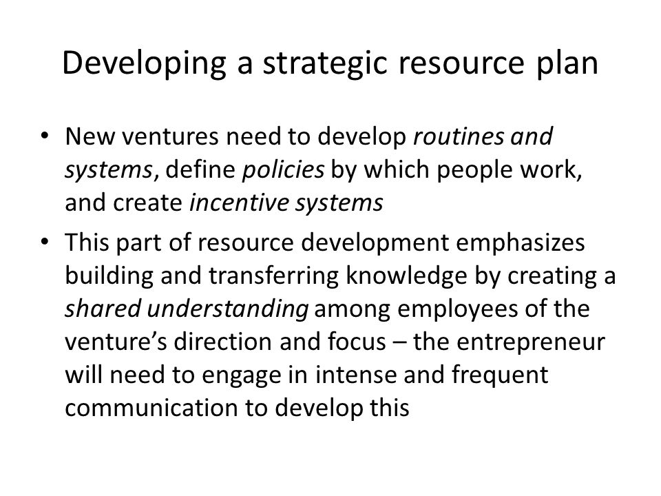 Developing a strategic resource plan New ventures need to develop routines and systems, define policies by which people work, and create incentive systems This part of resource development emphasizes building and transferring knowledge by creating a shared understanding among employees of the venture's direction and focus – the entrepreneur will need to engage in intense and frequent communication to develop this