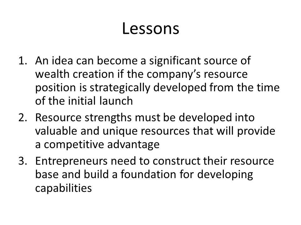 Lessons 1.An idea can become a significant source of wealth creation if the company's resource position is strategically developed from the time of the initial launch 2.Resource strengths must be developed into valuable and unique resources that will provide a competitive advantage 3.Entrepreneurs need to construct their resource base and build a foundation for developing capabilities