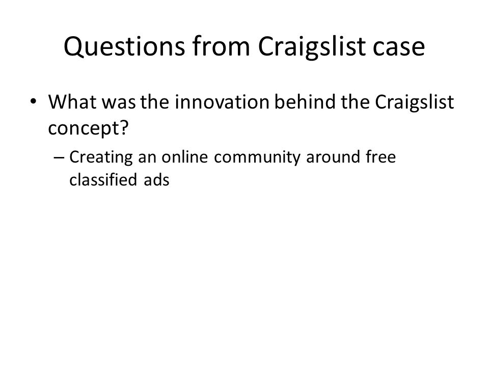 Questions from Craigslist case What was the innovation behind the Craigslist concept? – Creating an online community around free classified ads