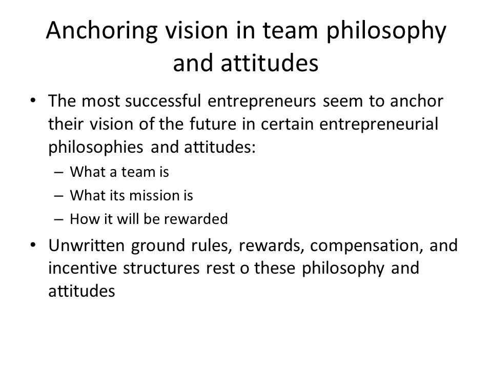 Anchoring vision in team philosophy and attitudes The most successful entrepreneurs seem to anchor their vision of the future in certain entrepreneuri