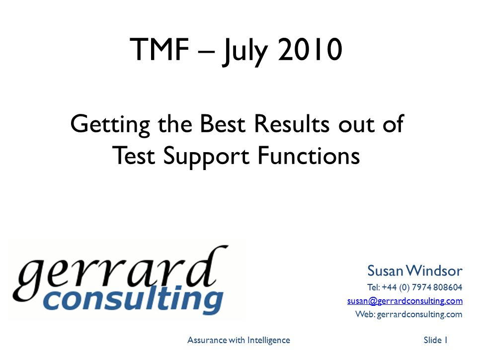 TMF – July 2010 Getting the Best Results out of Test Support Functions Susan Windsor Tel: +44 (0) 7974 808604 susan@gerrardconsulting.com Web: gerrardconsulting.com Slide 1Assurance with Intelligence