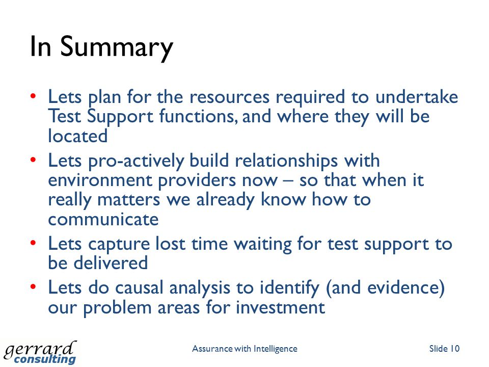 In Summary Lets plan for the resources required to undertake Test Support functions, and where they will be located Lets pro-actively build relationships with environment providers now – so that when it really matters we already know how to communicate Lets capture lost time waiting for test support to be delivered Lets do causal analysis to identify (and evidence) our problem areas for investment Assurance with IntelligenceSlide 10
