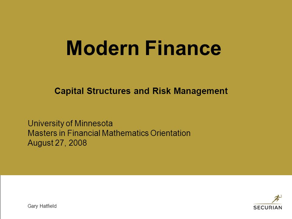 University of Minnesota Masters in Financial Mathematics Orientation August 27, 2008 Gary Hatfield Modern Finance Capital Structures and Risk Management