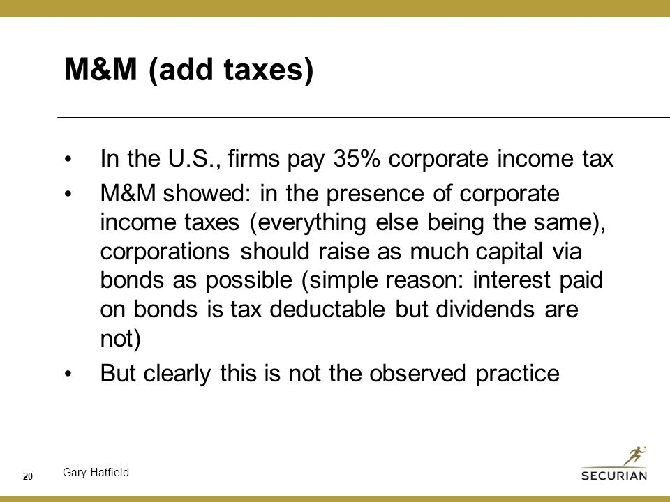 Gary Hatfield M&M (add taxes) In the U.S., firms pay 35% corporate income tax M&M showed: in the presence of corporate income taxes (everything else being the same), corporations should raise as much capital via bonds as possible (simple reason: interest paid on bonds is tax deductable but dividends are not) But clearly this is not the observed practice 20