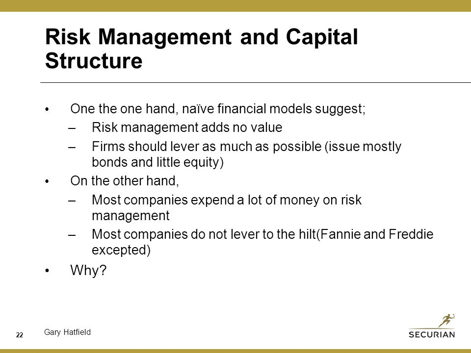 Gary Hatfield Risk Management and Capital Structure One the one hand, naïve financial models suggest; –Risk management adds no value –Firms should lever as much as possible (issue mostly bonds and little equity) On the other hand, –Most companies expend a lot of money on risk management –Most companies do not lever to the hilt(Fannie and Freddie excepted) Why.