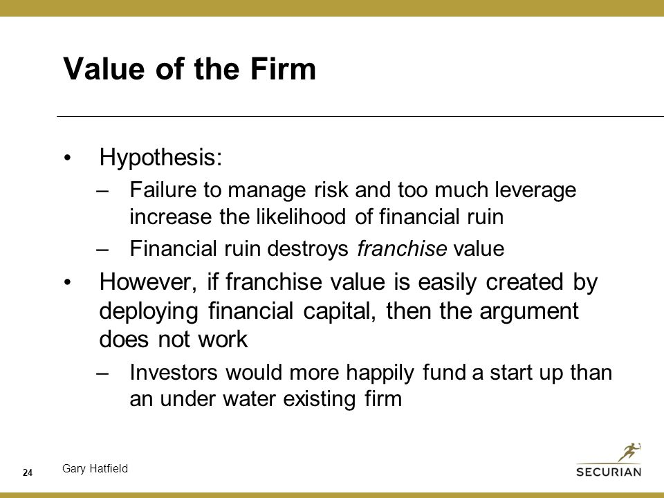 Gary Hatfield Value of the Firm Hypothesis: –Failure to manage risk and too much leverage increase the likelihood of financial ruin –Financial ruin destroys franchise value However, if franchise value is easily created by deploying financial capital, then the argument does not work –Investors would more happily fund a start up than an under water existing firm 24
