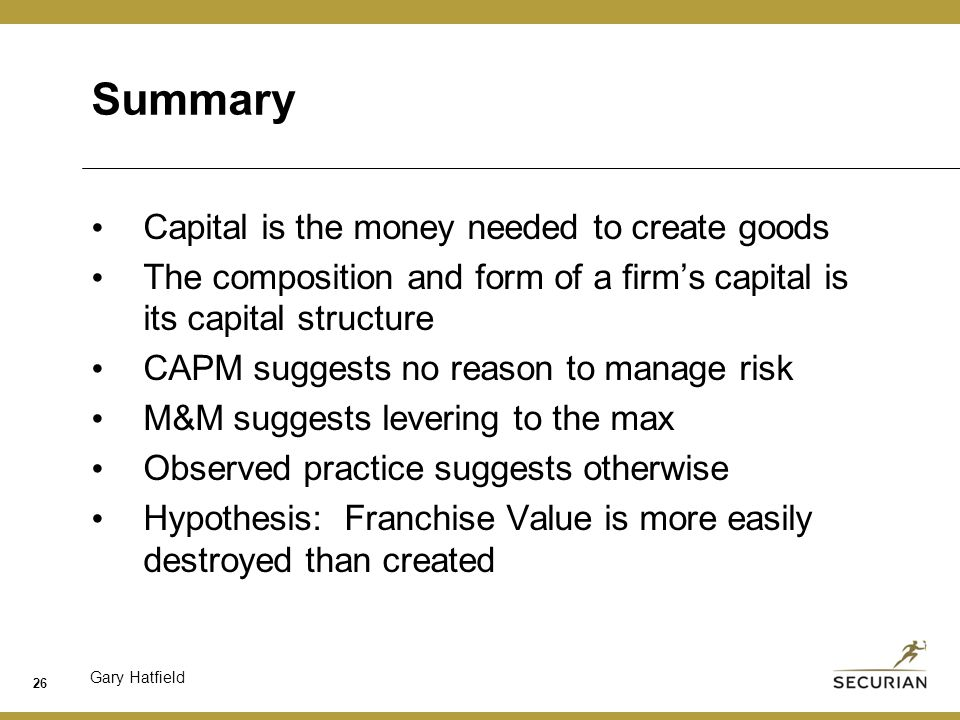 Gary Hatfield Summary Capital is the money needed to create goods The composition and form of a firm's capital is its capital structure CAPM suggests no reason to manage risk M&M suggests levering to the max Observed practice suggests otherwise Hypothesis: Franchise Value is more easily destroyed than created 26