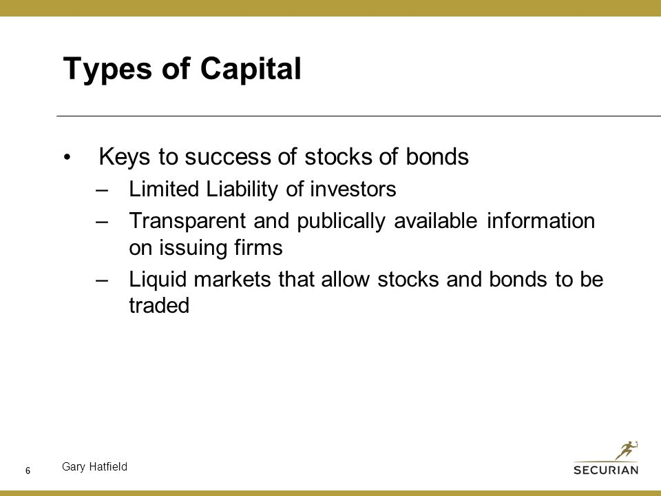 Gary Hatfield Types of Capital Keys to success of stocks of bonds –Limited Liability of investors –Transparent and publically available information on issuing firms –Liquid markets that allow stocks and bonds to be traded 6