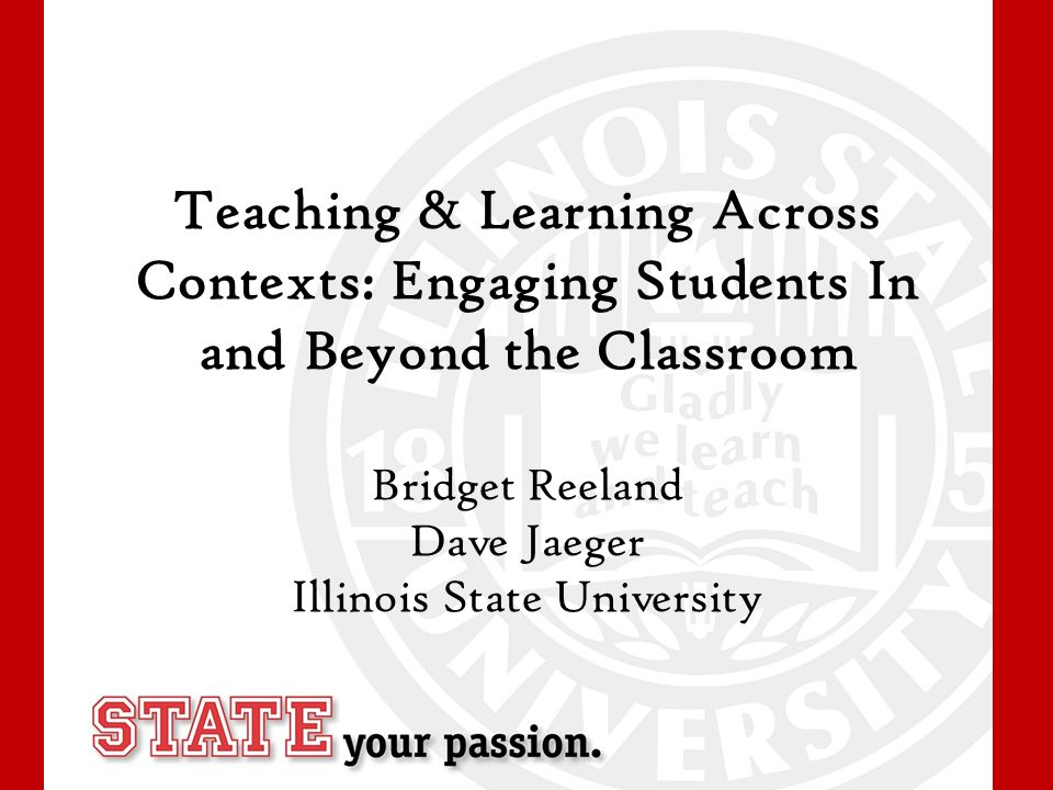 Teaching & Learning Across Contexts: Engaging Students In and Beyond the Classroom Bridget Reeland Dave Jaeger Illinois State University