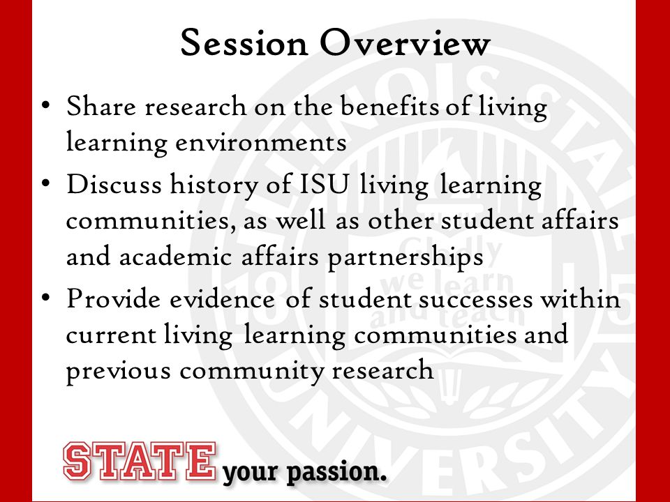 Session Overview Share research on the benefits of living learning environments Discuss history of ISU living learning communities, as well as other student affairs and academic affairs partnerships Provide evidence of student successes within current living learning communities and previous community research