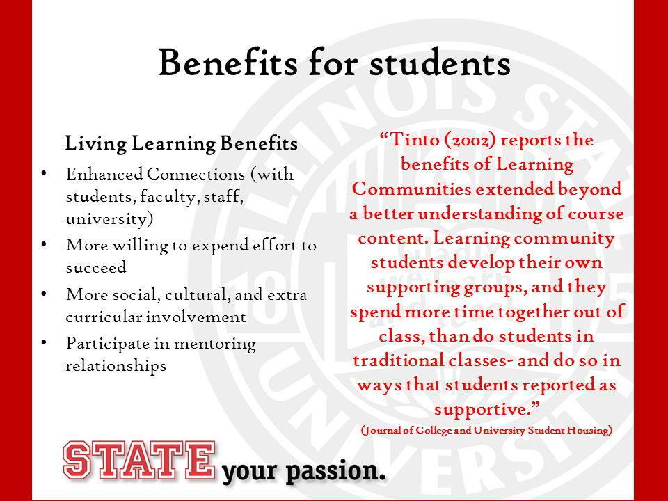 Benefits for students Living Learning Benefits Enhanced Connections (with students, faculty, staff, university) More willing to expend effort to succeed More social, cultural, and extra curricular involvement Participate in mentoring relationships Tinto (2002) reports the benefits of Learning Communities extended beyond a better understanding of course content.