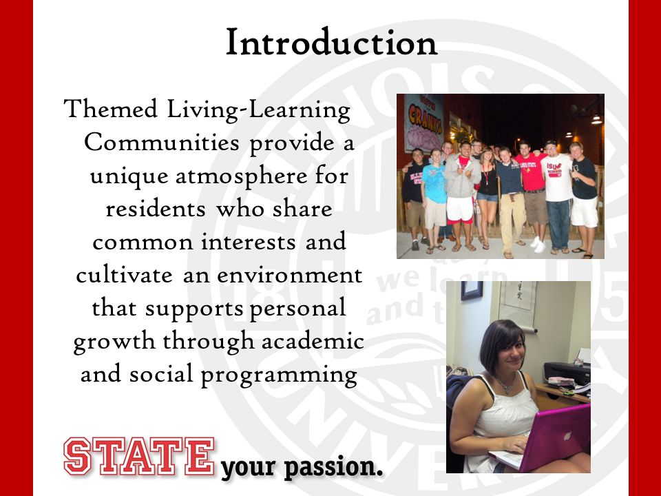 Introduction Themed Living-Learning Communities provide a unique atmosphere for residents who share common interests and cultivate an environment that supports personal growth through academic and social programming