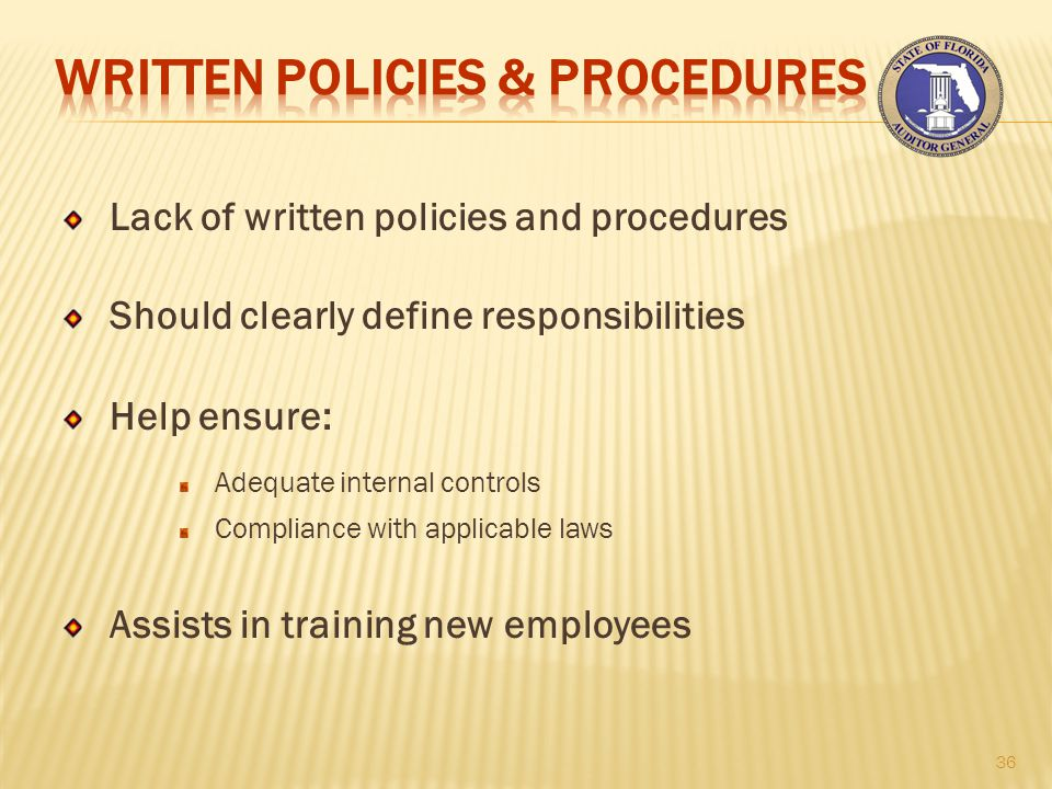 Lack of written policies and procedures Should clearly define responsibilities Help ensure: Adequate internal controls Compliance with applicable laws Assists in training new employees 36