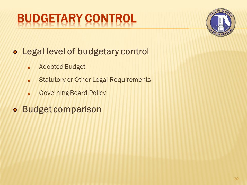 Legal level of budgetary control Adopted Budget Statutory or Other Legal Requirements Governing Board Policy Budget comparison 39