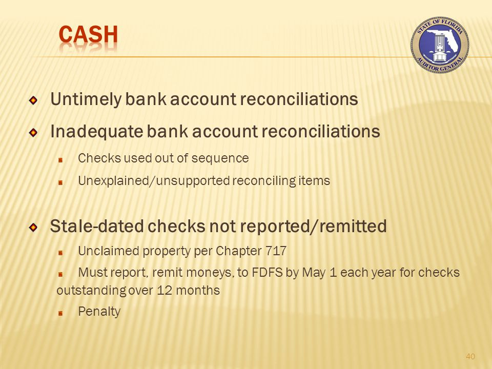 Untimely bank account reconciliations Inadequate bank account reconciliations Checks used out of sequence Unexplained/unsupported reconciling items Stale-dated checks not reported/remitted Unclaimed property per Chapter 717 Must report, remit moneys, to FDFS by May 1 each year for checks outstanding over 12 months Penalty 40
