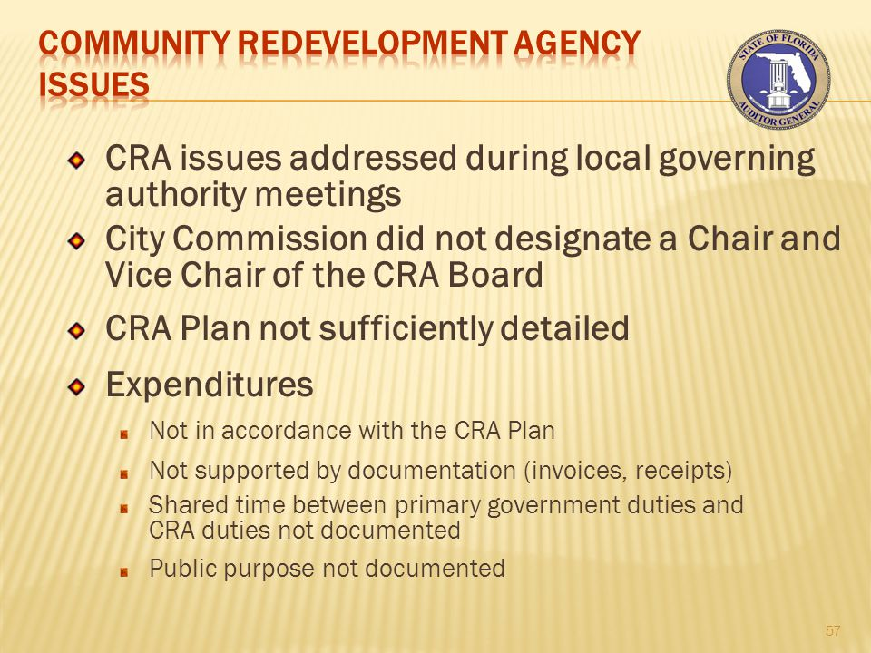 CRA issues addressed during local governing authority meetings City Commission did not designate a Chair and Vice Chair of the CRA Board CRA Plan not sufficiently detailed Expenditures Not in accordance with the CRA Plan Not supported by documentation (invoices, receipts) Shared time between primary government duties and CRA duties not documented Public purpose not documented 57