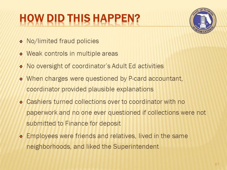 No/limited fraud policies Weak controls in multiple areas No oversight of coordinator's Adult Ed activities When charges were questioned by P-card accountant, coordinator provided plausible explanations Cashiers turned collections over to coordinator with no paperwork and no one ever questioned if collections were not submitted to Finance for deposit Employees were friends and relatives, lived in the same neighborhoods, and liked the Superintendent 67