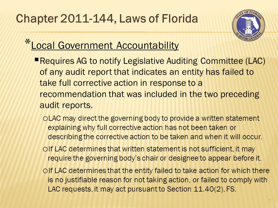 Chapter 2011-144, Laws of Florida 7 * Local Government Accountability  Requires AG to notify Legislative Auditing Committee (LAC) of any audit report that indicates an entity has failed to take full corrective action in response to a recommendation that was included in the two preceding audit reports.