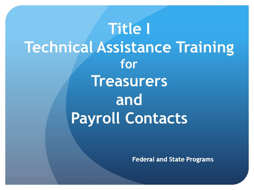 Title I Technical Assistance Training for Treasurers and Payroll Contacts Federal and State Programs