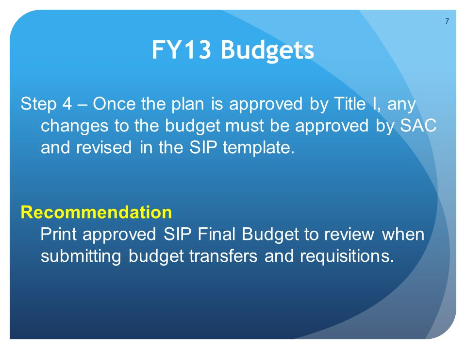 FY13 Budgets Step 4 – Once the plan is approved by Title I, any changes to the budget must be approved by SAC and revised in the SIP template.